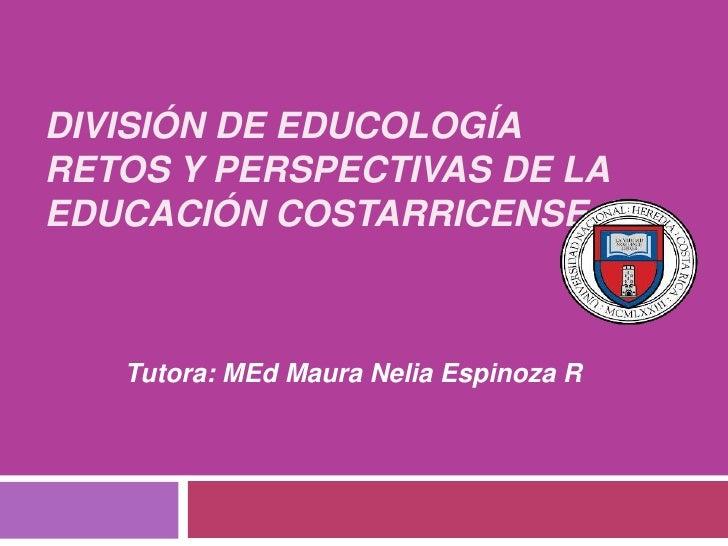 DIVISIÓN DE EDUCOLOGÍARETOS Y PERSPECTIVAS DE LAEDUCACIÓN COSTARRICENSE 1   Tutora: MEd Maura Nelia Espinoza R