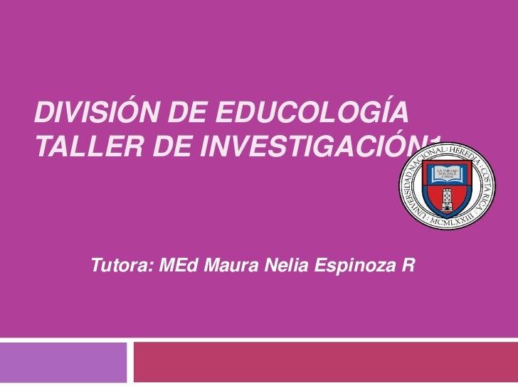 DIVISIÓN DE EDUCOLOGÍATALLER DE INVESTIGACIÓN1   Tutora: MEd Maura Nelia Espinoza R