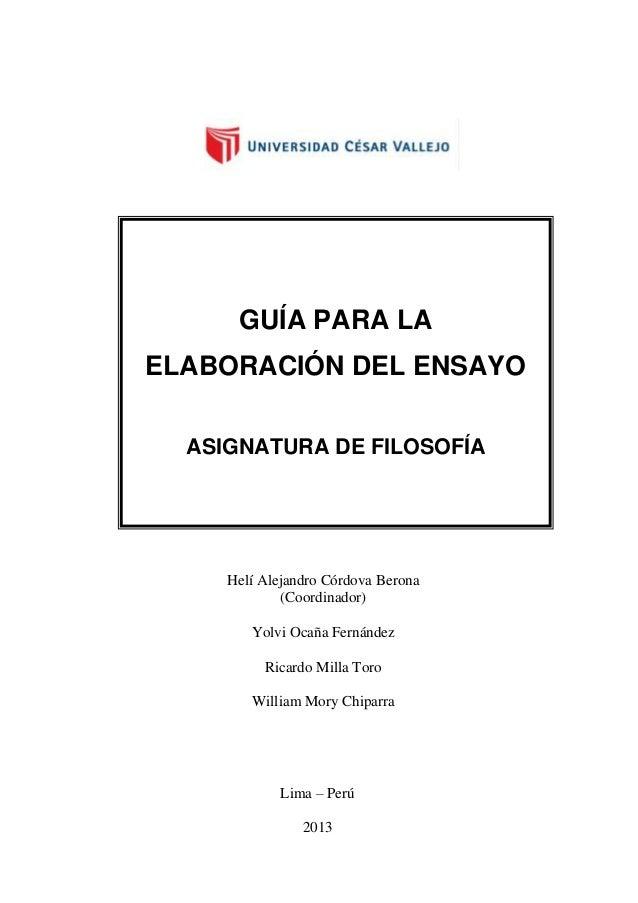 GUÍA PARA LA ELABORACIÓN DEL ENSAYO ASIGNATURA DE FILOSOFÍA  Helí Alejandro Córdova Berona (Coordinador) Yolvi Ocaña Ferná...