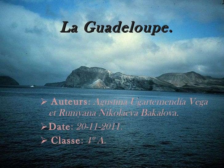 La Guadeloupe. <ul><li>Auteurs :  Agustina Ugartemendía Vega et Rumyana Nikolaeva Bakalova. </li></ul><ul><li>Date :  20-1...