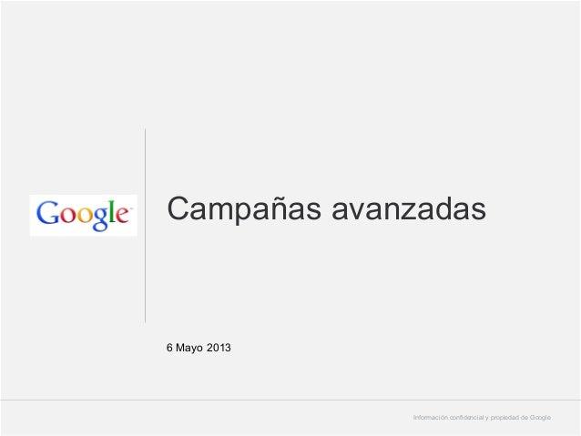 Campañas avanzadas  6 Mayo 2013  Información confidencial y propiedad de Google