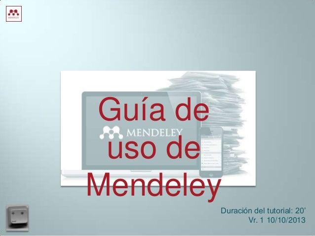 Guía de uso de Mendeley Duración del tutorial: 20' Vr. 1 10/10/2013