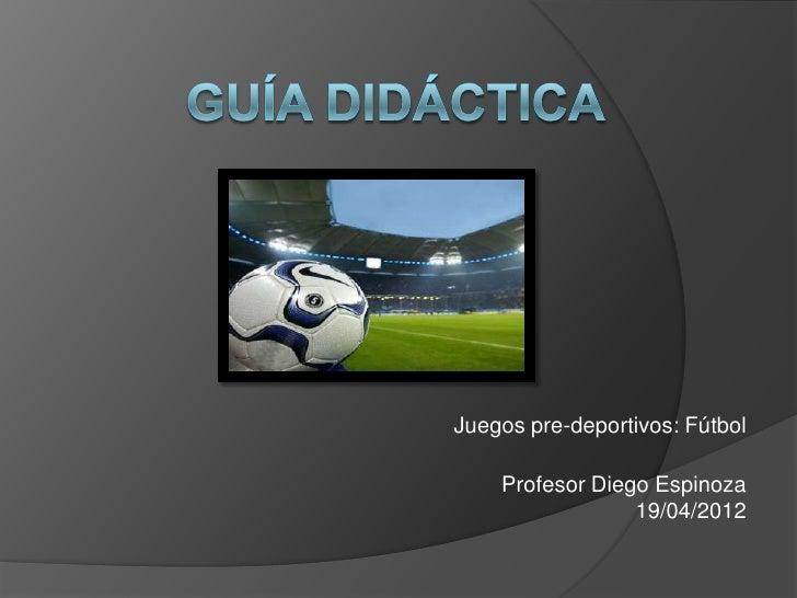 Juegos pre-deportivos: Fútbol    Profesor Diego Espinoza                 19/04/2012