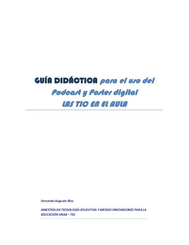 GUÍA DIDÁCTICA para el uso del  Podcast y Poster digital LAS TIC EN EL AULA  Fernando Augusto Ríos MAESTRÍA EN TECNOLOGÍA ...
