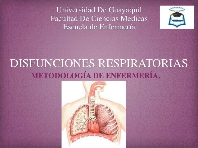 Universidad De Guayaquil Facultad De Ciencias Medicas Escuela de Enfermería  DISFUNCIONES RESPIRATORIAS METODOLOGÍA DE ENF...