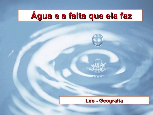 Água e a falta que ela fazÁgua e a falta que ela faz Léo - GeografiaLéo - Geografia