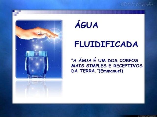No Espiritismo denomina-se ÁGUA FLUIDIFICADA, aquela que recebeu a ação magnética, através da oração, adquirindo proprieda...