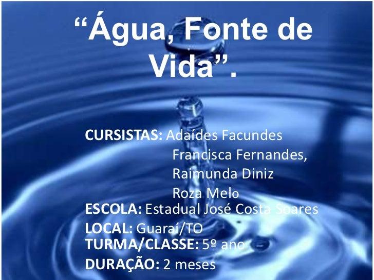 """""""Água, Fonte de Vida"""".<br />CURSISTAS:AdaídesFacundes<br />                       Francisca Fernandes, <br />             ..."""