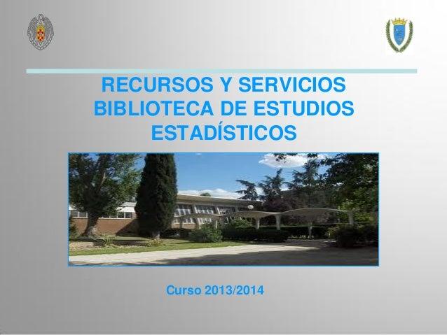 RECURSOS Y SERVICIOS BIBLIOTECA DE ESTUDIOS ESTADÍSTICOS  Curso 2013/2014