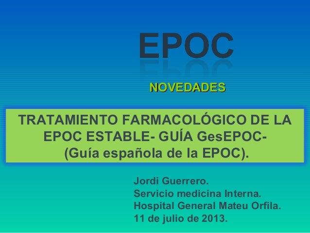 NOVEDADESNOVEDADES TRATAMIENTO FARMACOLÓGICO DE LA EPOC ESTABLE- GUÍA GesEPOC- (Guía española de la EPOC). Jordi Guerrero....