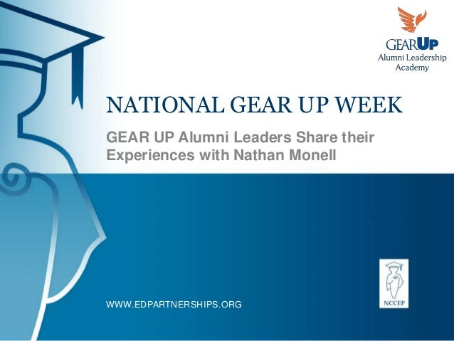 WWW.EDPARTNERSHIPS.ORG NATIONAL GEAR UP WEEK GEAR UP Alumni Leaders Share their Experiences with Nathan Monell