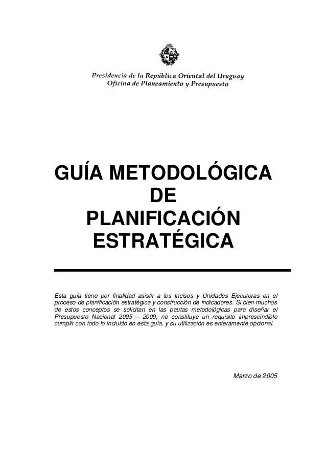 GUÍA METODOLÓGICA DE PLANIFICACIÓN ESTRATÉGICA Esta guía tiene por finalidad asistir a los Incisos y Unidades Ejecutoras e...