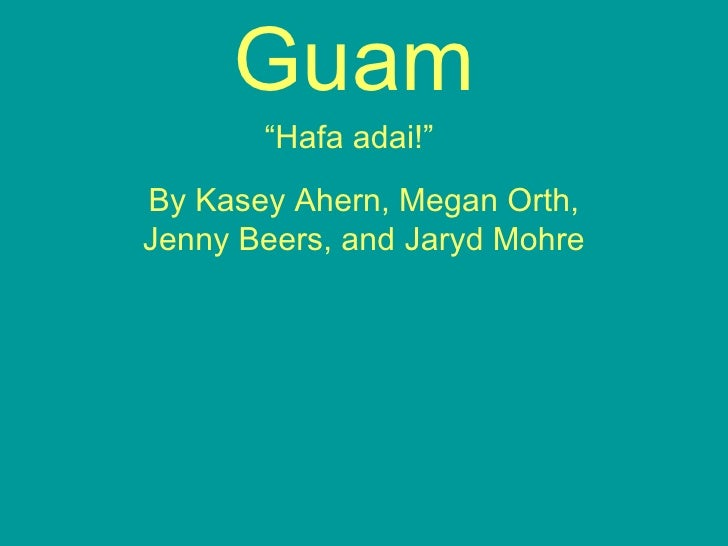 "Guam ""Hafa adai!""   By Kasey Ahern, Megan Orth, Jenny Beers, and Jaryd Mohre"