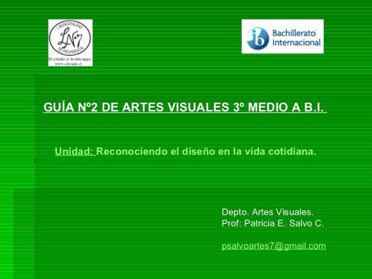 GUÍA Nº2 DE ARTES VISUALES 3º MEDIO A B.I.  Depto. Artes Visuales. Prof: Patricia E. Salvo C.  psalvoartes7 @gmail.com Uni...