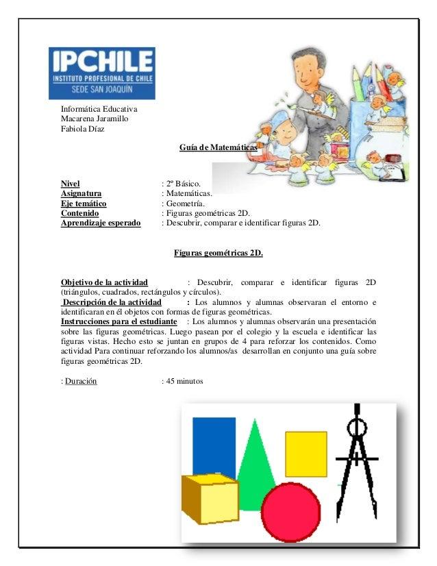 Informática Educativa Macarena Jaramillo Fabiola Díaz Guía de Matemáticas Nivel : 2º Básico. Asignatura : Matemáticas. Eje...