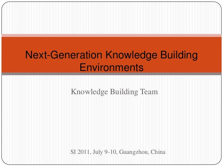 Next-Generation Knowledge Building          Environments        Knowledge Building Team        SI 2011, July 9-10, Guangzh...