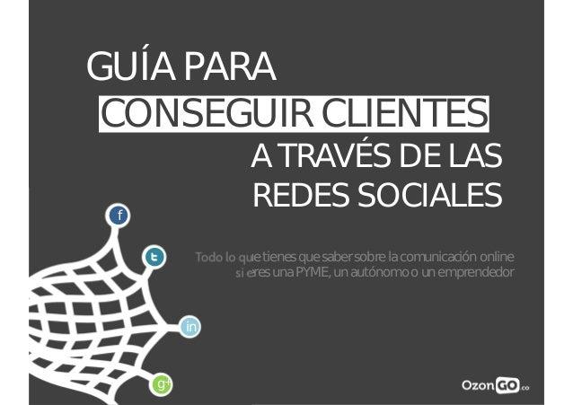 GUÍA PARA CONSEGUIR CLIENTES A TRAVÉS DE LAS REDES SOCIALES Todo lo que tienes que saber sobre la comunicación online si e...