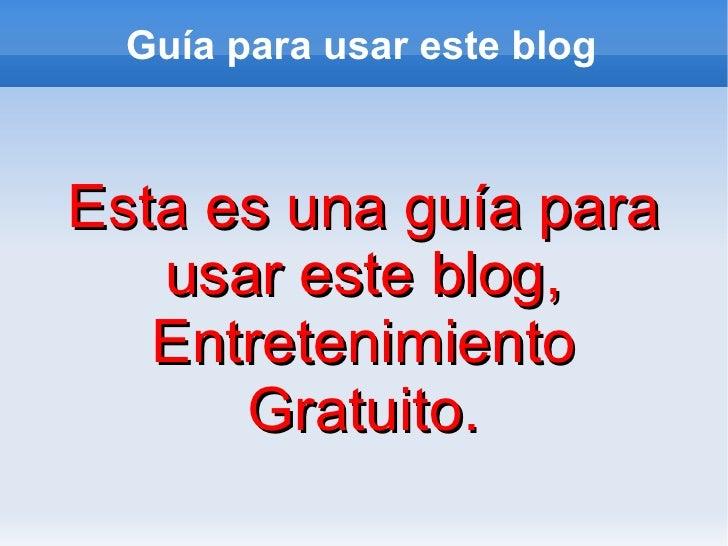 Guía para usar este blog Esta es una guía para usar este blog, Entretenimiento Gratuito.