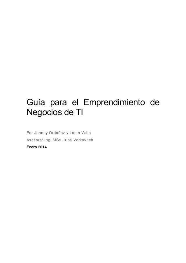 Guía para el Emprendimiento de Negocios de TI Por Johnny Ordóñez y Lenin Valle Asesora: Ing. MSc. Irina Verkovitch Enero 2...