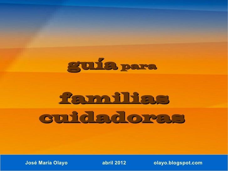 guía para      familias     cuidadorasJosé María Olayo   abril 2012   olayo.blogspot.com