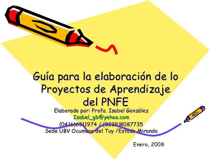 Guía para la elaboración de lo Proyectos de Aprendizaje          del PNFE     Elaborado por: Profa. Isabel González       ...