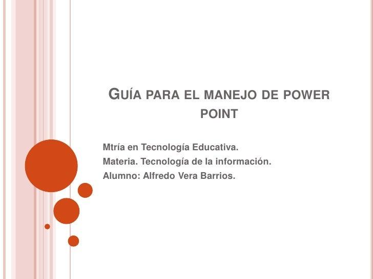 Guía para el manejo de power point<br />Mtríaen Tecnología Educativa.<br />Materia. Tecnología de la información.<br />Alu...