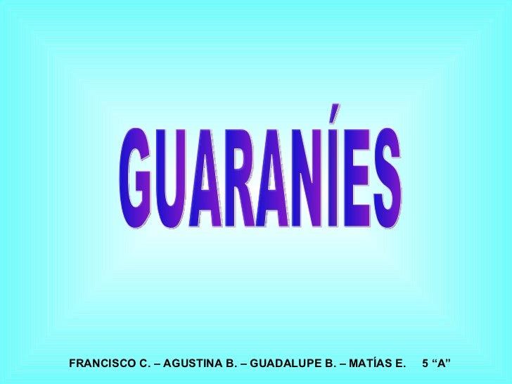 "GUARANÍES FRANCISCO C. – AGUSTINA B. – GUADALUPE B. – MATÍAS E.  5 ""A"""