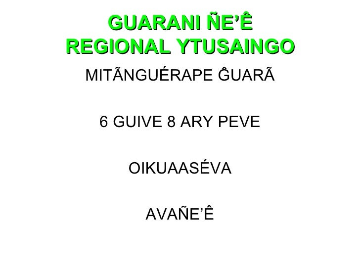 GUARANI ÑE'Ê REGIONAL YTUSAINGO <ul><li>MITÃNGUÉRAPE ĜUARÃ </li></ul><ul><li>6 GUIVE 8 ARY PEVE </li></ul><ul><li>OIKUAASÉ...