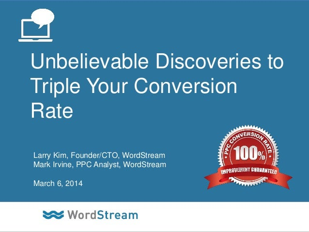 Unbelievable Discoveries to Triple Your Conversion Rate Larry Kim, Founder/CTO, WordStream Mark Irvine, PPC Analyst, WordS...