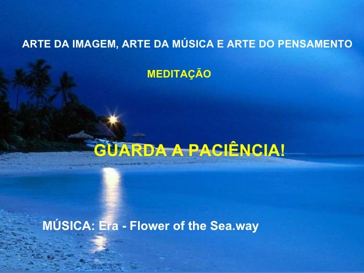 ARTE DA IMAGEM, ARTE DA MÚSICA E ARTE DO PENSAMENTO  MEDITAÇÃO GUARDA A PACIÊNCIA!  MÚSICA: Era - Flower of the Sea.way