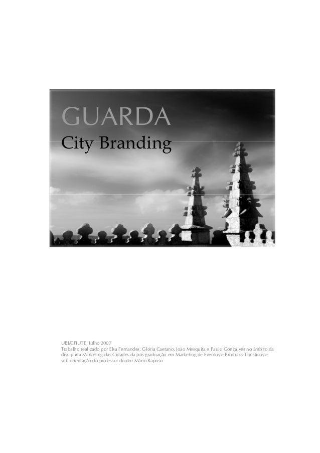 GUARDA City Branding UBI/CFIUTE, Julho 2007 Trabalho realizado por Elsa Fernandes, Glória Caetano, João Mesquita e Paulo G...