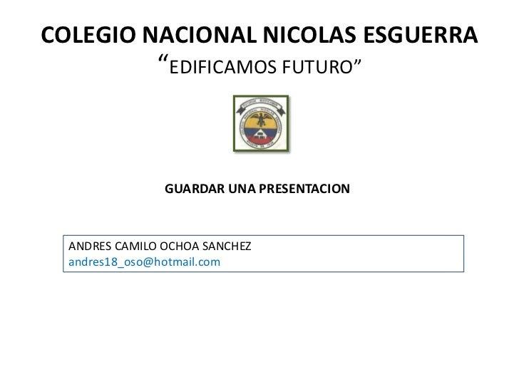 """COLEGIO NACIONAL NICOLAS ESGUERRA               """"EDIFICAMOS FUTURO""""                GUARDAR UNA PRESENTACION  ANDRES CAMILO..."""