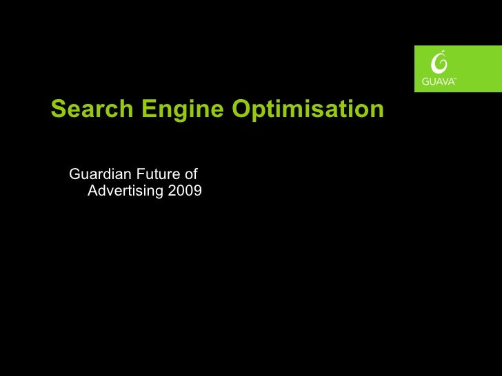 Search Engine Optimisation <ul><li>Guardian Future of Advertising 2009 </li></ul>