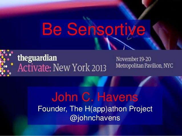 Be Sensortive  John C. Havens Founder, The H(app)athon Project @johnchavens