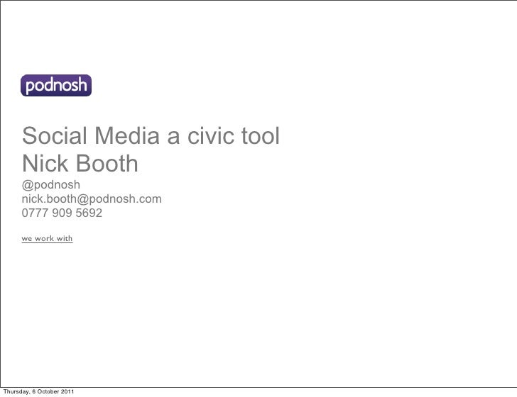 Social Media a civic tool      Nick Booth      @podnosh      nick.booth@podnosh.com      0777 909 5692      we work withTh...