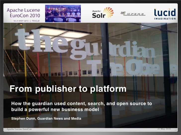 1       From publisher to platform    How the guardian used content, search, and open source to    build a powerful new bu...