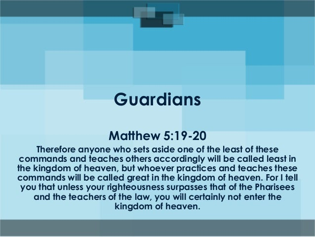 Guardians Matthew 5:19-20 Therefore anyone who sets aside one of the least of these commands and teaches others accordingl...