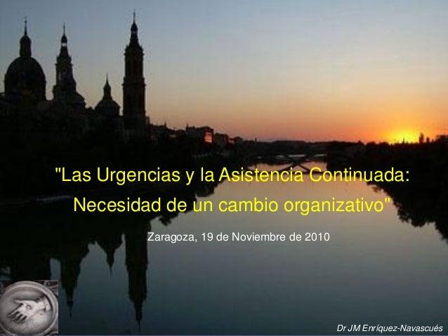 """""""Las Urgencias y la Asistencia Continuada: Necesidad de un cambio organizativo"""" Zaragoza, 19 de Noviembre de 2010  Dr JM E..."""