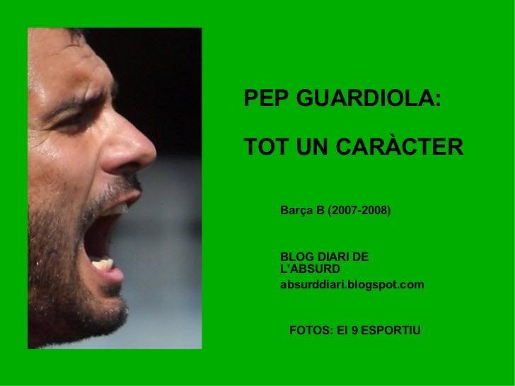 PEP GUARDIOLA: TOT UN CARÀCTER BLOG DIARI DE L'ABSURD absurddiari.blogspot.com FOTOS: El 9 ESPORTIU Barça B (2007-2008)