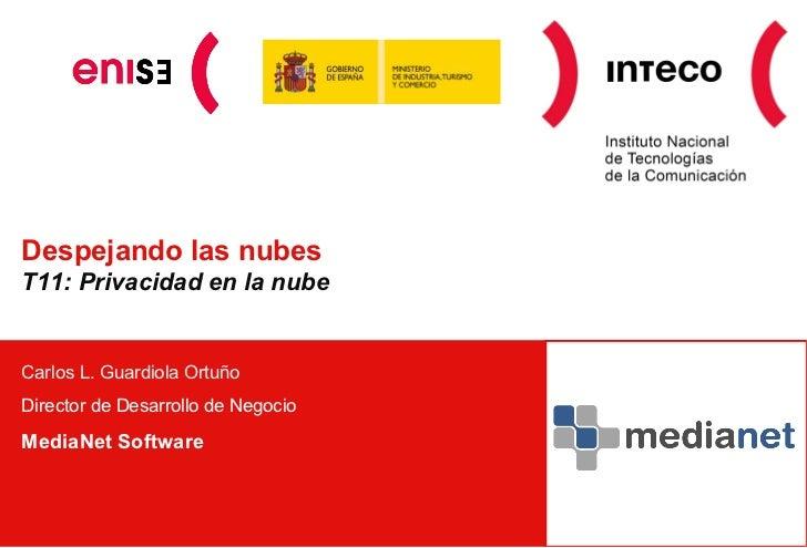 Despejando las nubes T11: Privacidad en la nube Carlos L. Guardiola Ortuño Director de Desarrollo de Negocio MediaNet Soft...