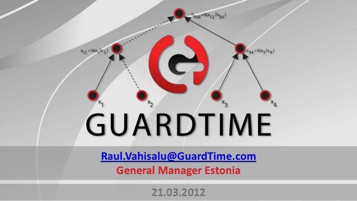 © 2011. Copyright GuardTime. All Rights Reserved.Raul.Vahisalu@GuardTime.com  General Manager Estonia        21.03.2012