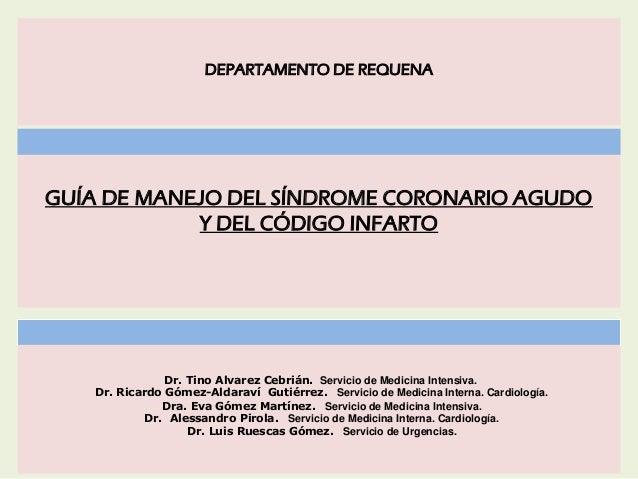 GUÍA DE MANEJO DEL SÍNDROME CORONARIO AGUDO Y DEL CÓDIGO INFARTO DEPARTAMENTO DE REQUENA Dr. Tino Alvarez Cebrián. Servici...