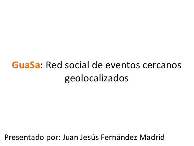 GuaSa: Red social de eventos cercanos                    geolocalizados Presentado por: Juan Jesús F...