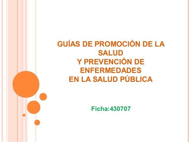 GUÍAS DE PROMOCIÓN DE LA SALUD Y PREVENCIÓN DE ENFERMEDADES EN LA SALUD PÚBLICA  Ficha:430707