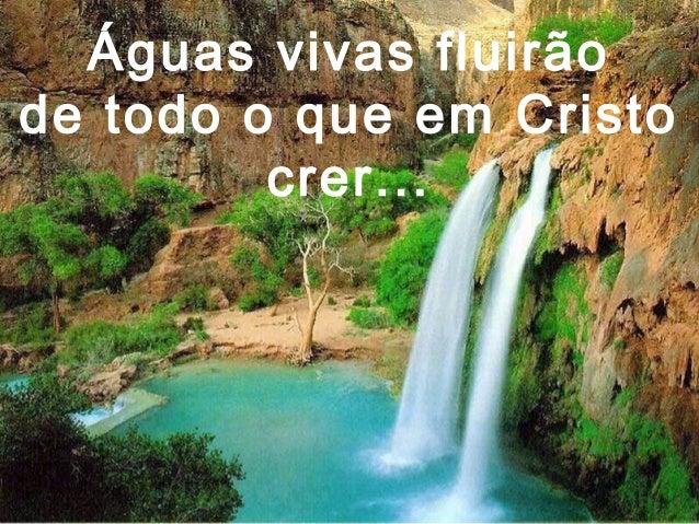 Águas vivas fluirão de todo o que em Cristo crer...