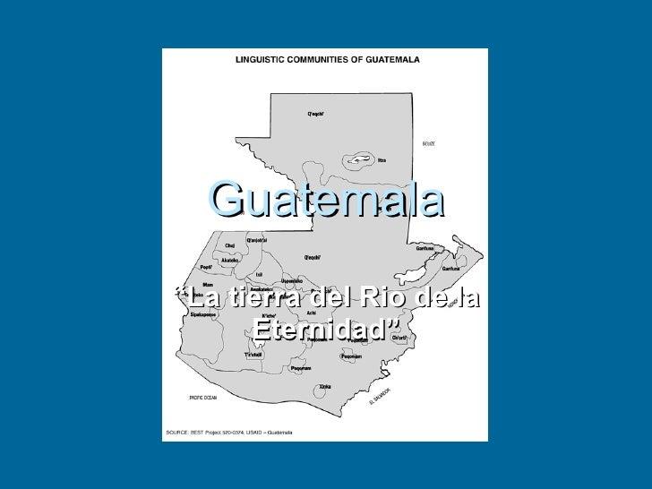 """Guatemala """"La tierra del Rio de la       Eternidad"""""""