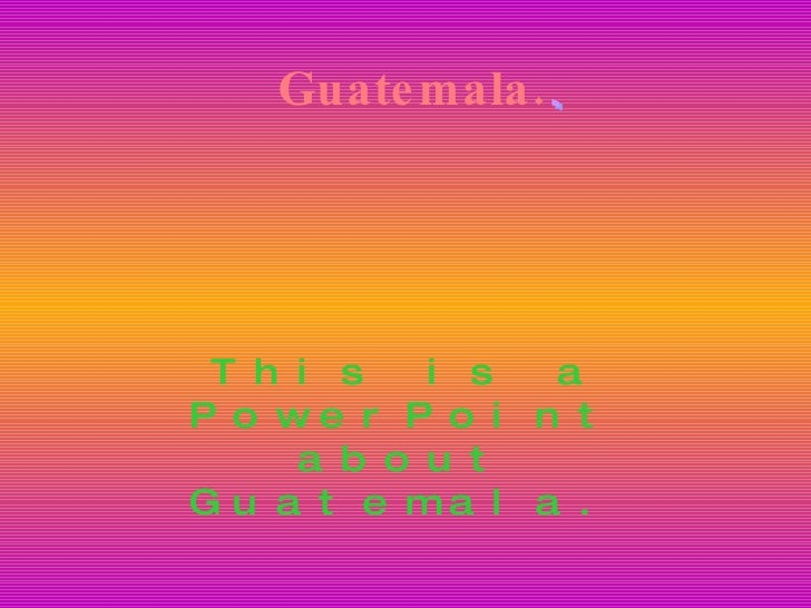 Guatemala. This is a PowerPoint about Guatemala. Guatemala.