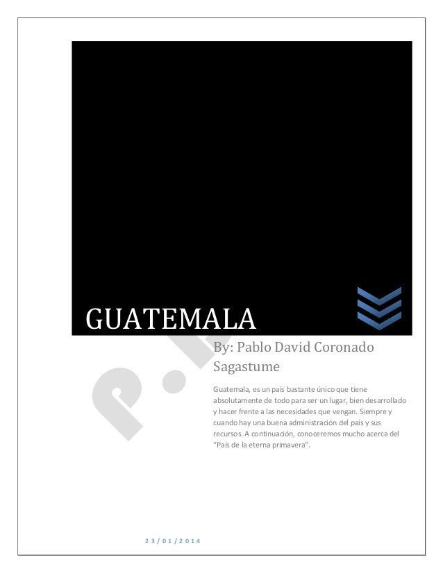 GUATEMALA By: Pablo David Coronado Sagastume Guatemala, es un país bastante único que tiene absolutamente de todo para ser...