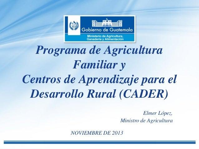 Programa de Agricultura Familiar y Centros de Aprendizaje para el Desarrollo Rural (CADER) Elmer López, Ministro de Agricu...