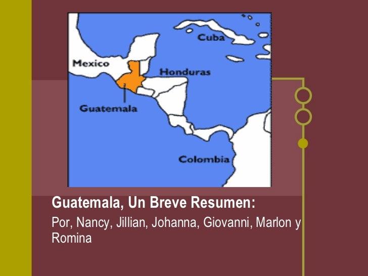 Guatemala, Un Breve Resumen: Por, Nancy, Jillian, Johanna, Giovanni, Marlon y Romina